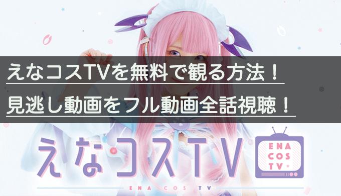 『えなコスTV』見逃し動画をフル動画全話(1話〜最終回)無料視聴する方法|えなこアイキャッチ画像